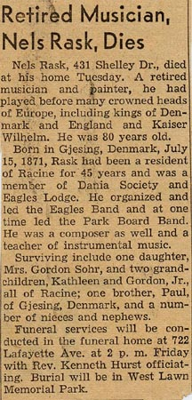 Retired Musician, Nels Rask, Dies. Nels Rask, 431 Shelley Dr., died at his home Tuesday. A retired musician and painter, he had played before many crowned heads of Europe, including kings of Denmark and England and Kaiser Wilhelm. He was 80 years old. Born in Gjesing, Denmark, July 15, 1871, Rask had been a resident of Racine for 45 years and was a member of Dania Society and Eagles Lodge. He organized and led the Eagles Band and at one time led the Park Board Band. He was a composer as well and a teacher of instrumental music.