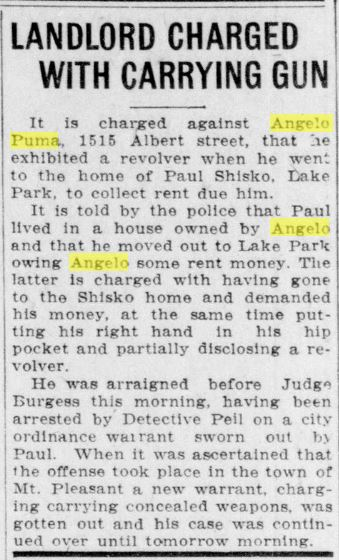 Landlord Charged with Carrying Gun It is charged against Angelo Puma, 1515 Albert street, that he exhibited a revolver when he went to the home of Paul Shisko, Lake Park, to collect rent due him. It is told by the police that Paul lived in a house owned by Angelo and that he moved out to Lake Park owing  Angelo some rent money. The latter is charged with having gone to the Shisko home and demanded his money, at the same time putting his right hand in his hop pocket and partially disclosing a revolver. He was arraigned before Judge Burgess this morning, having been arrested by Detective Pell on a city ordinance warrant sworn out by Paul. When it was ascertained that the offense took place in the town of Mt. Pleasant a new warrant, charging carrying concealed weapons, was gotten out and his case was continued over until tomorrow morning.