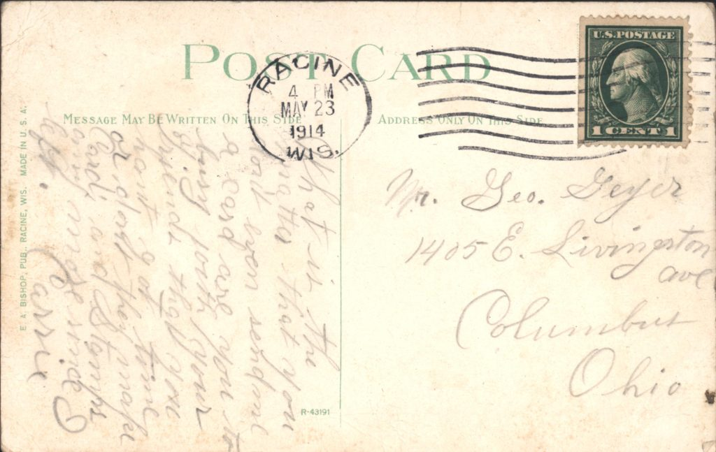 Postmark: May 23, 1914, 4 PM. To: Mr. George Geyer 1405 E. Livingston Ave Columbia, Ohio  What is the matter that you don't even send me a card are you to [sic] busy with your friends that you haven't got time or don't they make Cards and Stamps anymore since I left.  --Carrie